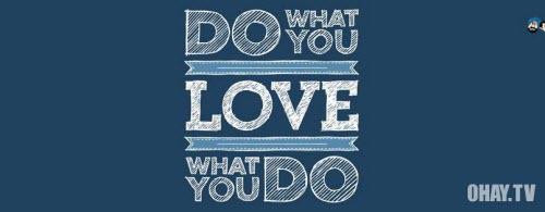 Hãy làm những gì bạn yêu thích, và yêu những gì bạn làm!