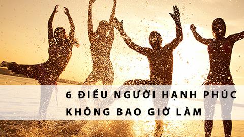 6 điều những người hạnh phúc không bao giờ làm