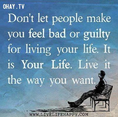 4. Đừng cảm thấy mặc cảm và tội lỗi.Đây là cuộc sống của bạn.Hãy sống như thế nào bạn muốn