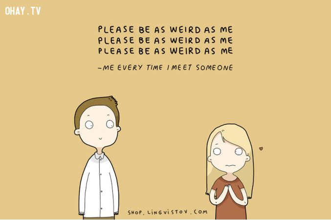 Tớ mỗi khi gặp người mới quen: Làm ơn, hãy điên giống tớ đi!
