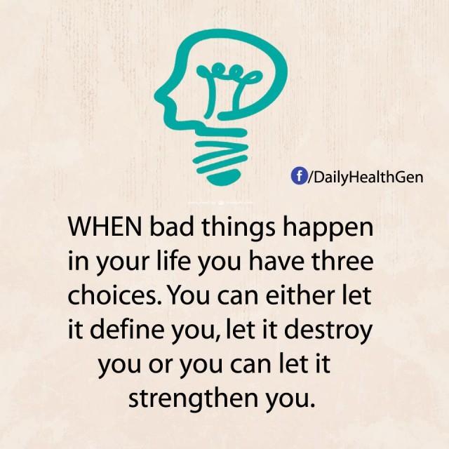 8. Cách đối diện với những điều tồi tệ: Khi những điều xấu xảy ra trong cuộc sống của bạn, bạn có ba lựa chọn: Bạn có thể để nó xác định bạn, để nó phá hủy bạn hoặc để nó khiến bạn mạnh mẽ hơn.,nguyên tắc sống,sống tốt,sống tích cực,sống hạnh phúc