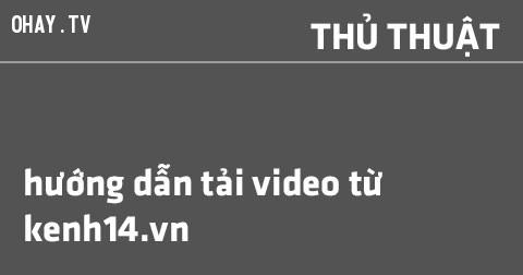 Cách tải/download video từ Kenh14 không cần dùng IDM