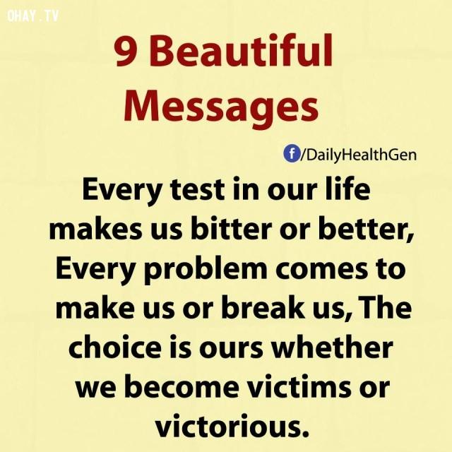 5. Mỗi thử nghiệm trong cuộc sống khiến chúng ta cảm thấy cay đắng hoặc tốt đẹp hơn. Mỗi vấn đề xảy đến để tạo thành hay phá vỡ con người chúng ta. Dù trở thành nạn nhân hoặc kẻ chiến thắng, sự lựa chọn vẫn là của chính bạn.,thông điệp cuộc sống,bài học cuộc sống,nguyên tắc sống,sống tốt,sống hạnh phúc