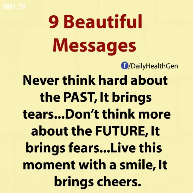 4. Đừng bao giờ nghĩ nhiều về quá khứ, nó chỉ mang lại nước mắt. Đừng bao giờ nghĩ nhiều về tương lai, nó chỉ mang lại sợ hãi. Hãy sống trong khoảnh khắc hiện tại với một nụ cười, nó sẽ mang đến sự cổ vũ.,thông điệp cuộc sống,bài học cuộc sống,nguyên tắc sống,sống tốt,sống hạnh phúc