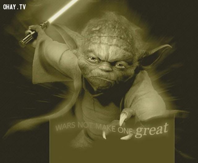 5. Chiến tranh không làm ai đó trở nên vĩ đại.,star wars,châm ngôn sống,câu nói hay trong phim,master yoda,câu nói hay