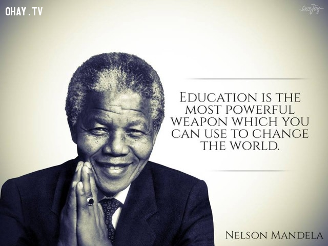6. Giáo dục là vũ khí mạnh nhất mà bạn có thể sử dụng để thay đổi thế giới.,câu nói truyền cảm hứng,câu nói hay,trích dẫn truyền cảm hứng,Cựu Tổng thống Nelson Mandela