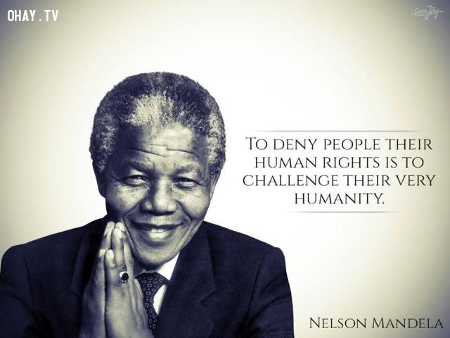 8. Từ chối nhân quyền của nhân dân là thách thức nhân tính của họ.,câu nói truyền cảm hứng,câu nói hay,trích dẫn truyền cảm hứng,Cựu Tổng thống Nelson Mandela