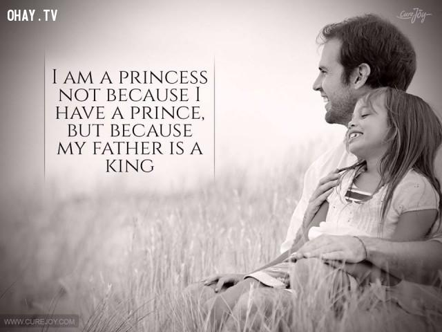 7. Tôi là một công chúa không phải bởi vì tôi có một hoàng tử mà bởi vì cha tôi chính là một vị vua.,cha yêu con,trích dẫn hay,câu nói hay,cha và con gái,tình cha con