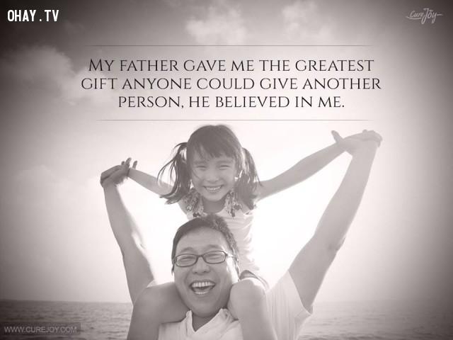 11. Cha đã dành tặng tôi một món quà to lớn nhất mà bất cứ ai cũng có thể dành tặng cho người khác đó chính là tin tưởng tôi.,cha yêu con,trích dẫn hay,câu nói hay,cha và con gái,tình cha con