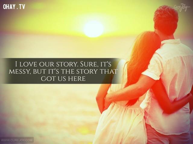 4. Em yêu câu chuyện của chúng mình. Chắc chắn nó rất hỗn độn nhưng đó là câu chuyện khiến chúng ta ở đây.,danh ngôn hay,danh ngôn tình yêu,trích dẫn hay về tình yêu,câu nói hay về tình yêu