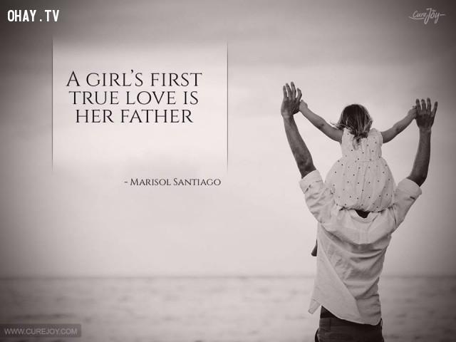 1. Tình yêu đích thực đầu tiên của một cô gái chính là người cha. - Marisol Santiago,cha yêu con,trích dẫn hay,câu nói hay,cha và con gái,tình cha con