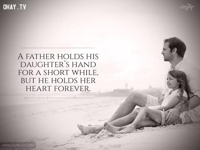 5. Người cha chỉ nắm lấy bàn tay con gái mình trong khoảng thời gian ngắn nhưng lại nắm giữ trái tim cô ấy mãi mãi.,cha yêu con,trích dẫn hay,câu nói hay,cha và con gái,tình cha con