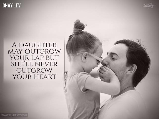 6. Con gái có thể lớn nhanh trong lòng cha nhưng sẽ không bao giờ lớn trong trái tim của Người.,cha yêu con,trích dẫn hay,câu nói hay,cha và con gái,tình cha con