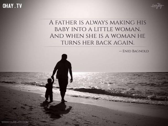 8. Người cha luôn khiến con gái nhỏ bé của mình trở thành một người phụ nữ nhỏ. Và khi cô đã là một người phụ nữ, ông lại muốn biến cô trở lại như xưa. - Enid Bagnold,cha yêu con,trích dẫn hay,câu nói hay,cha và con gái,tình cha con