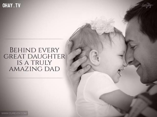 2. Phía sau mỗi cô con gái tuyệt vời là một người cha thực sự tuyệt vời. ,cha yêu con,trích dẫn hay,câu nói hay,cha và con gái,tình cha con