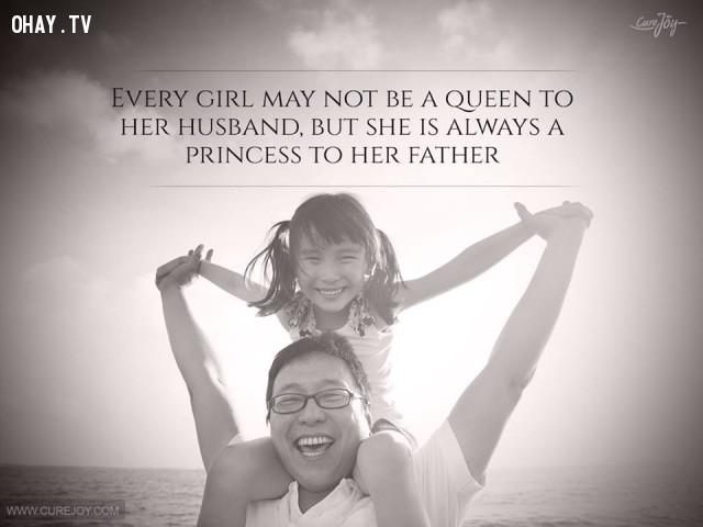 4. Mỗi cô gái có thể không phải là nữ hoàng của chồng mình nhưng luôn là công chúa của cha họ.,cha yêu con,trích dẫn hay,câu nói hay,cha và con gái,tình cha con