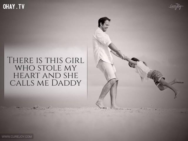 13. Có một cô gái đã đánh cắp trái tim tôi và cô ấy gọi tôi là cha.,cha yêu con,trích dẫn hay,câu nói hay,cha và con gái,tình cha con
