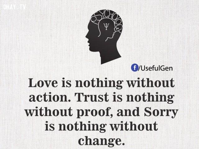 2. Tình yêu chẳng là gì nếu không có hành động. Tin tưởng chẳng là gì nếu không có bằng chứng và xin lỗi chẳng là gì nếu như không thay đổi.,tâm lý học,những điều thú vị trong cuộc sống,sự thật thú vị,sự thật đáng kinh ngạc