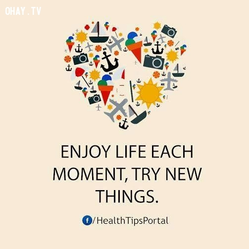 6. Hãy tận hưởng từng khoảnh khắc cuộc sống. Hãy thử những điều mới mẻ.,mẹo hay,mẹo để sống hạnh phúc,mẹo để có cuộc sống tươi đẹp,cách để có cuộc sống thoải mái,mẹo để có cuộc sống vui vẻ