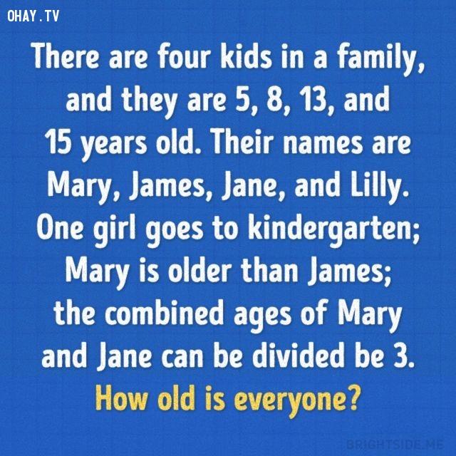 4. Một gia đình có 4 đứa trẻ, tuổi của chúng là 5, 8, 13 và 15. Tên chúng là Mary, James, Jane và Lilly. Một bé gái đi mẫu giáo; Mary lớn hơn James; số tuổi của Mary và Jane cộng lại chia hết cho 3. Hỏi số tuổi của mỗi người là bao nhiêu?,trắc nghiệm,câu đố,giải đố,ai thông minh hơn học sinh tiểu học,trắc nghiệm vui