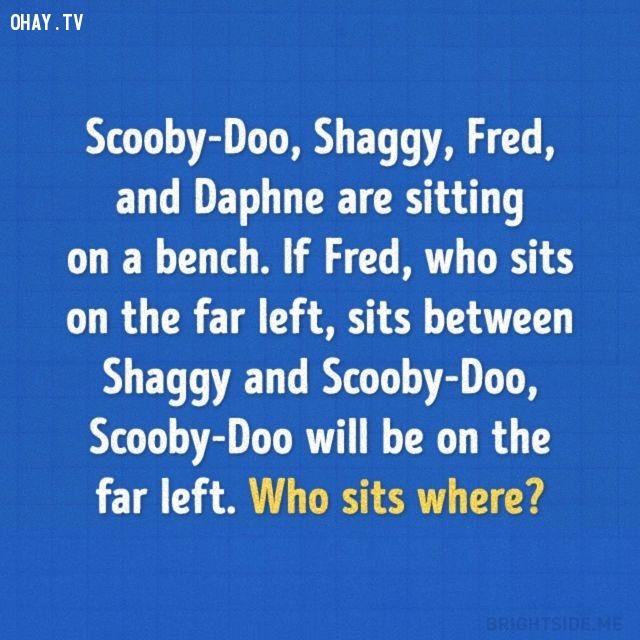1. Scooby-Doo, Shaggy, Fred và Daphne đang ngồi trên một bãi biển. Nếu Fred - người đang ngồi bìa trái - ngồi giữa Shaggy và Scooby-Doo thì Scooby-Doo sẽ ngồi bìa trái. Ai đang ngồi ở đâu?,trắc nghiệm,câu đố,giải đố,ai thông minh hơn học sinh tiểu học,trắc nghiệm vui