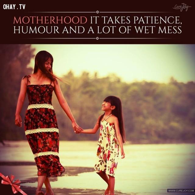 10. Làm mẹ đòi hỏi sự kiên nhẫn, cưng chiều và rất nhiều lần bị dơ bẩn.,trích dẫn hay về mẹ,mẹ yêu con,con yêu mẹ,sự hy sinh của mẹ,tình thương của mẹ,suy ngẫm,làm mẹ