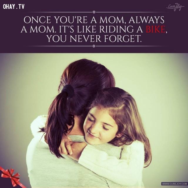 9. Một lần làm mẹ, suốt đời là mẹ. Giống như lái một chiếc xe đạp, bạn sẽ chẳng bao giờ quên.,trích dẫn hay về mẹ,mẹ yêu con,con yêu mẹ,sự hy sinh của mẹ,tình thương của mẹ,suy ngẫm,làm mẹ