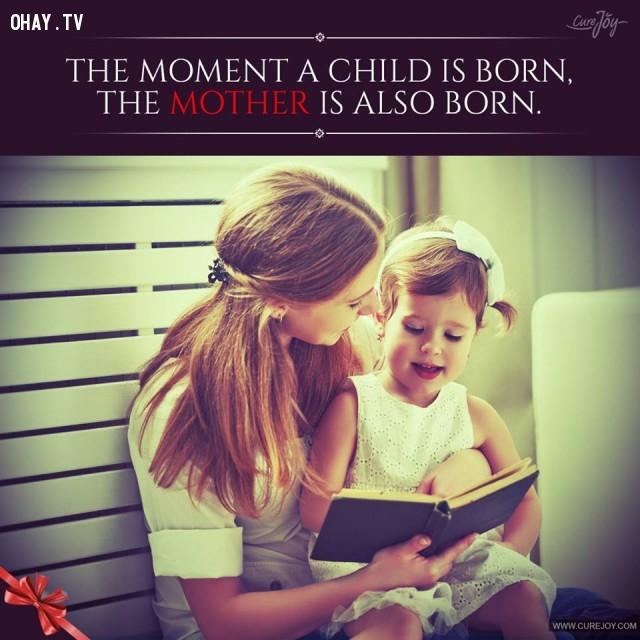 7. Khoảnh khắc một đứa trẻ ra đời cũng chính là khoảnh khắc người mẹ ra đời.,trích dẫn hay về mẹ,mẹ yêu con,con yêu mẹ,sự hy sinh của mẹ,tình thương của mẹ,suy ngẫm,làm mẹ
