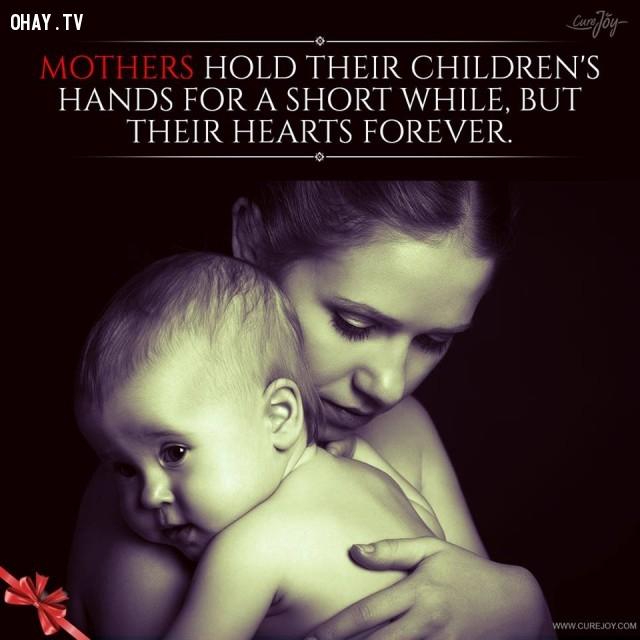 5. Mẹ chỉ nắm tay những đứa con trong một thời gian ngắn mà nắm giữ trái tim chúng suốt đời.,trích dẫn hay về mẹ,mẹ yêu con,con yêu mẹ,sự hy sinh của mẹ,tình thương của mẹ,suy ngẫm,làm mẹ