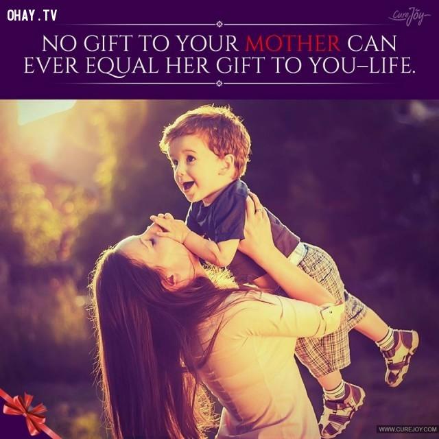 3. Không có món quà nào bạn dành cho mẹ có thể bằng món quà mẹ đã dành tặng bạn - đó chính là cuộc sống.,trích dẫn hay về mẹ,mẹ yêu con,con yêu mẹ,sự hy sinh của mẹ,tình thương của mẹ,suy ngẫm,làm mẹ