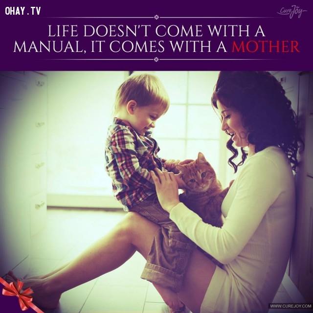 6. Cuộc sống không đi kèm với một quyển sách hướng dẫn, nó đi kèm với một người mẹ.,trích dẫn hay về mẹ,mẹ yêu con,con yêu mẹ,sự hy sinh của mẹ,tình thương của mẹ,suy ngẫm,làm mẹ