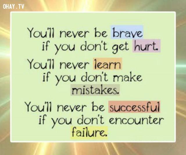 Bạn sẽ không bao giờ có dũng cảm nếu bạn không bị tổn thương. Bạn sẽ không bao giờ học hỏi được điều gì nếu bạn không mắc sai lầm. Bạn sẽ không bao giờ thành công nếu như bạn không gặp thất bại.,Trích dẫn hay về cuộc sống