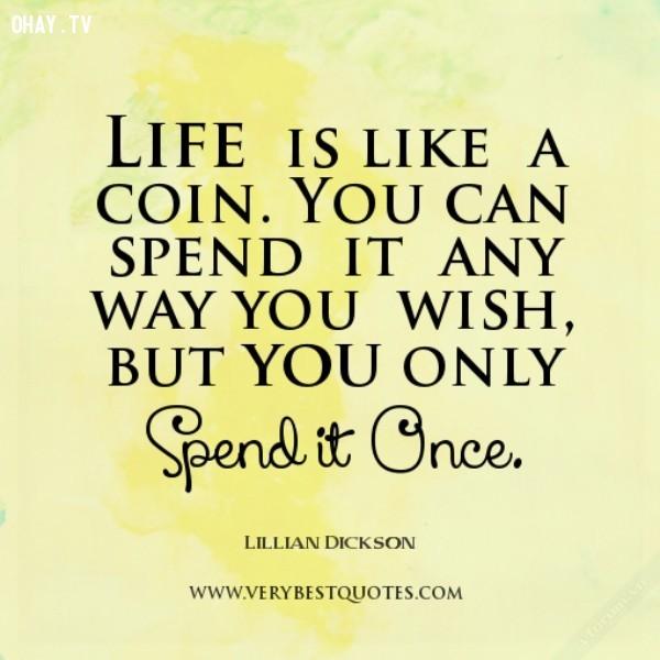 Cuộc sống giống như 1 đồng xu. Bạn có thể sử dụng nó bằng bất kỳ cách gì mà bạn muốn. Nhưng chỉ sử dụng được 1 lần.,Trích dẫn hay về cuộc sống