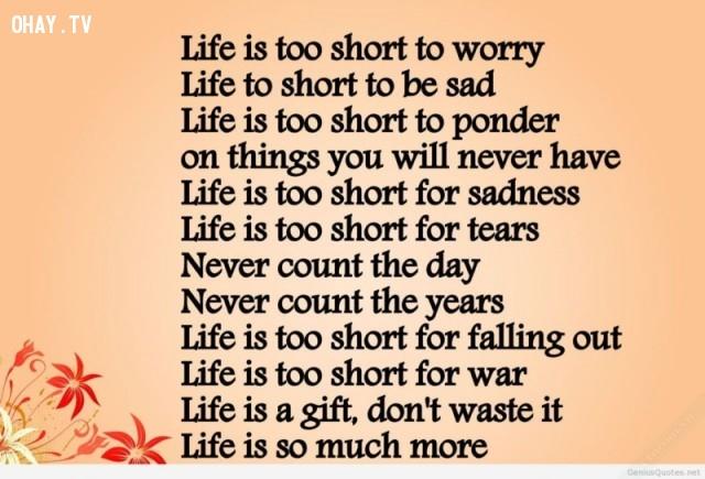 Cuộc sống thật ngắn để lo lắng Thật ngắn đề buồn Thật ngắn để suy ngẫm nhiều thứ mà bạn không thể có ....,Trích dẫn hay về cuộc sống
