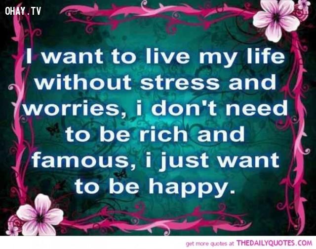 Tôi muốn sống 1 cuộc sống không lo lắng, muộn phiền, tôi không cần giầu có và danh vọng, tôi chỉ muốn sống hạnh phúc,Trích dẫn hay về cuộc sống