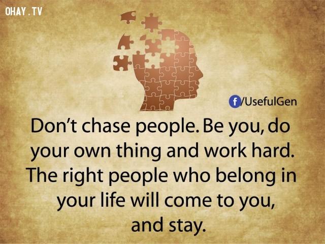 6. Đừng đuổi theo người khác. Hãy là chính mình, làm những việc của riêng mình và làm chăm chỉ. Người thuộc về bạn sẽ đến và ở lại cùng bạn.,tâm lý học,sự thật thú vị,những điều thú vị trong cuộc sống,khám phá,sự thật đáng kinh ngạc,phụ nữ