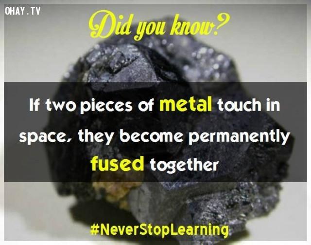 1. Nếu hai mảnh kim loại va vào nhau trong không gian, chúng sẽ dính chặt nhau vĩnh viễn.,sự thật thú vị,những điều thú vị trong cuộc sống,khám phá,sự thật đáng kinh ngạc,có thể bạn chưa biết