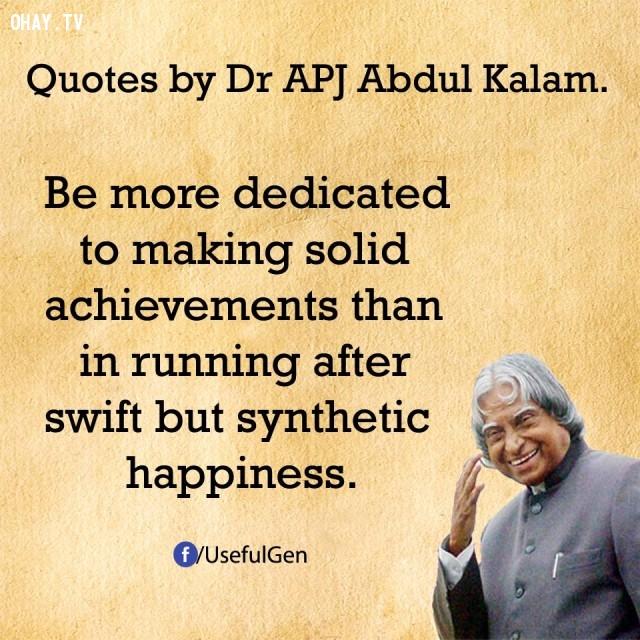 9. Tận tụy để tạo nên những thành tựu vững chắc hơn là chạy theo hạnh phúc giả tạo.,trích dẫn truyền cảm hứng,trích dẫn hay về thành công,câu nói hay về thành công,suy ngẫm,A. P. J. Abdul Kalam