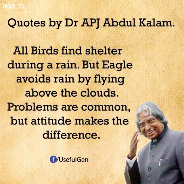 5. Tất cả các loài chim đều tìm nơi trú ẩn trong cơn mưa nhưng đại bàng tránh mưa bằng cách bay trên những đám mây. Vấn đề chung nhưng thái độ tạo nên sự khác biệt.,trích dẫn truyền cảm hứng,trích dẫn hay về thành công,câu nói hay về thành công,suy ngẫm,A. P. J. Abdul Kalam