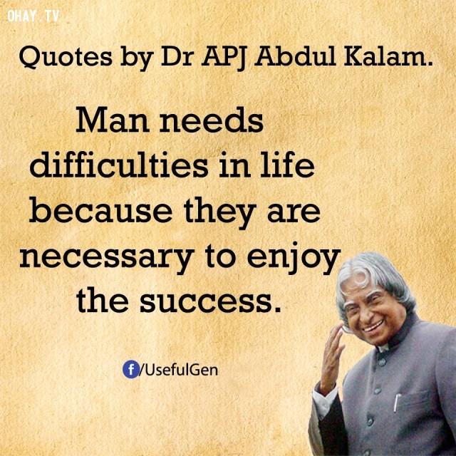 1. Con người cần những khó khăn trong cuộc sống vì chúng cần thiết để tận hưởng những thành công.,trích dẫn truyền cảm hứng,trích dẫn hay về thành công,câu nói hay về thành công,suy ngẫm,A. P. J. Abdul Kalam