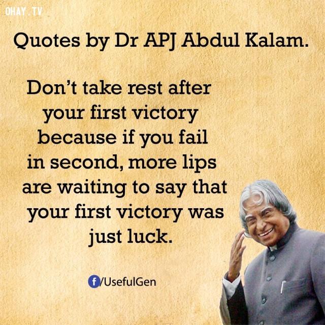 2. Đừng nghỉ ngơi sau chiến thắng đầu tiên bởi vì nếu bạn thất bại trong lần thứ hai, nhiều cái miệng đang chờ để nói rằng chiến thắng đầu tiên của bạn chỉ là may mắn.,trích dẫn truyền cảm hứng,trích dẫn hay về thành công,câu nói hay về thành công,suy ngẫm,A. P. J. Abdul Kalam