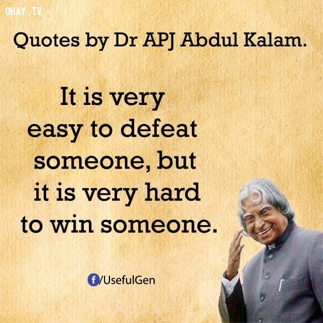 7. Rất dễ để đánh bại ai đó nhưng lại rất khó để chiến thắng ai đó.,trích dẫn truyền cảm hứng,trích dẫn hay về thành công,câu nói hay về thành công,suy ngẫm,A. P. J. Abdul Kalam