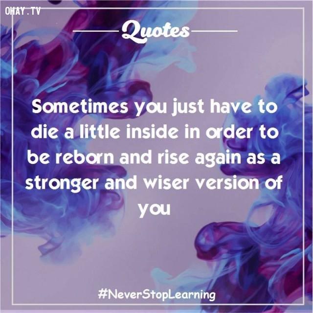 1. Đôi khi bạn chỉ cần chết một ít bên trong để tái sinh lần nữa như là phiên bản mạnh mẽ hơn và khôn ngoan hơn của chính mình.,trích dẫn hay,trích dẫn truyền cảm hứng,suy ngẫm,thay đổi suy nghĩ,thay đổi cách sống,câu nói hay