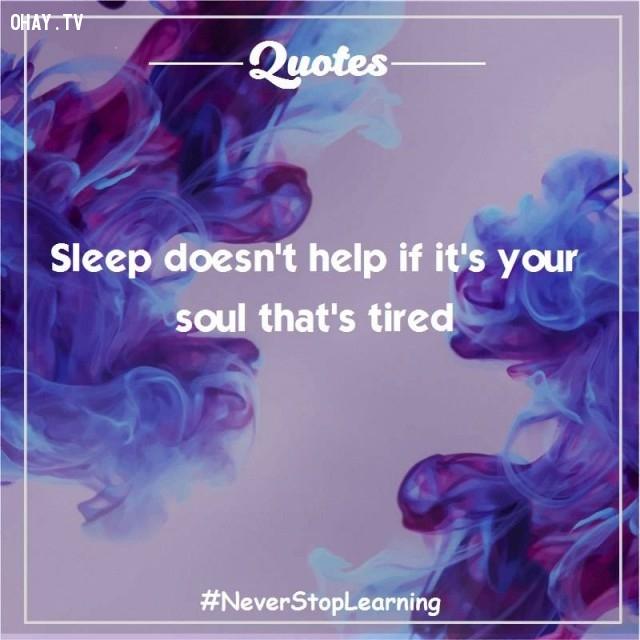 6. Ngủ chẳng ích lợi gì nếu như linh hồn đang mệt mỏi.,trích dẫn hay,trích dẫn truyền cảm hứng,suy ngẫm,thay đổi suy nghĩ,thay đổi cách sống,câu nói hay