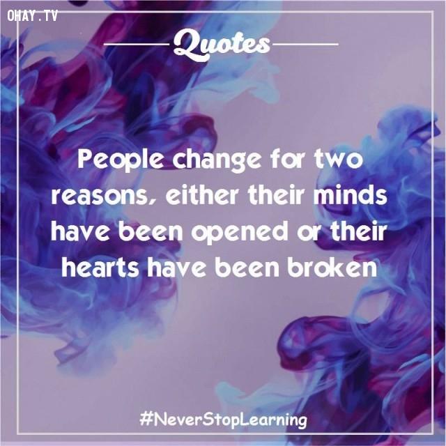 4. Con người thay đổi vì hai lý do, hoặc là tâm trí họ đã mở rộng hoặc là trái tim họ đã vỡ tan.,trích dẫn hay,trích dẫn truyền cảm hứng,suy ngẫm,thay đổi suy nghĩ,thay đổi cách sống,câu nói hay