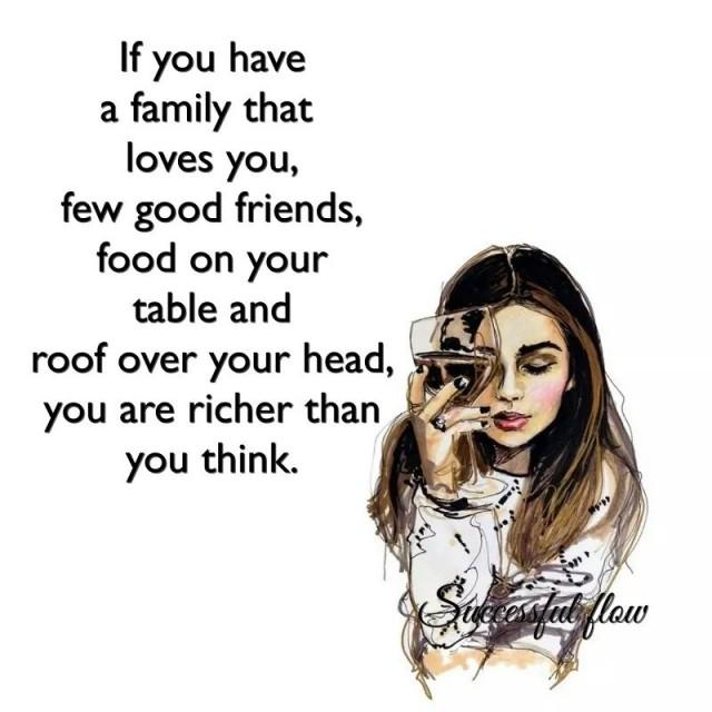 1. Nếu bạn có một gia đình yêu thương bạn, có vài người bạn tốt, có thức ăn trên bàn và một mái nhà ở trên đầu thì bạn đã giàu hơn những gì bạn nghĩ.,trích dẫn hay về cuộc sống,câu nói hay về cuộc sống,suy ngẫm,TRÍCH DẪN TRUYỀN CẢM HỨNG,TRÍCH DẪN TẠO ĐỘNG LỰC