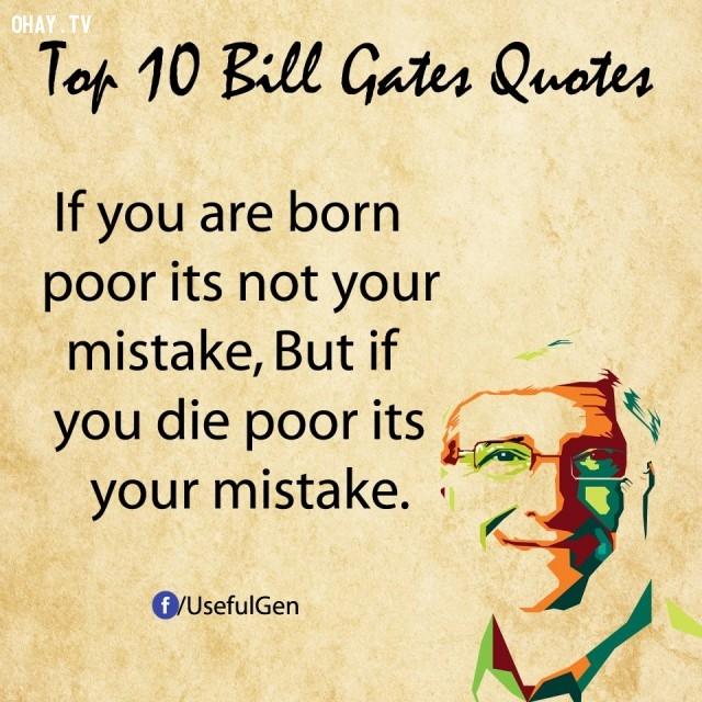 6. Nếu bạn sinh ra trong nghèo khó, đó không phải là lỗi của bạn. Nhưng nếu bạn chết trong nghèo khó, đó chính là lỗi của bạn.,câu nói bất hủ,tỷ phú Bill Gates,câu hói hay,suy ngẫm,bài học cuộc sống
