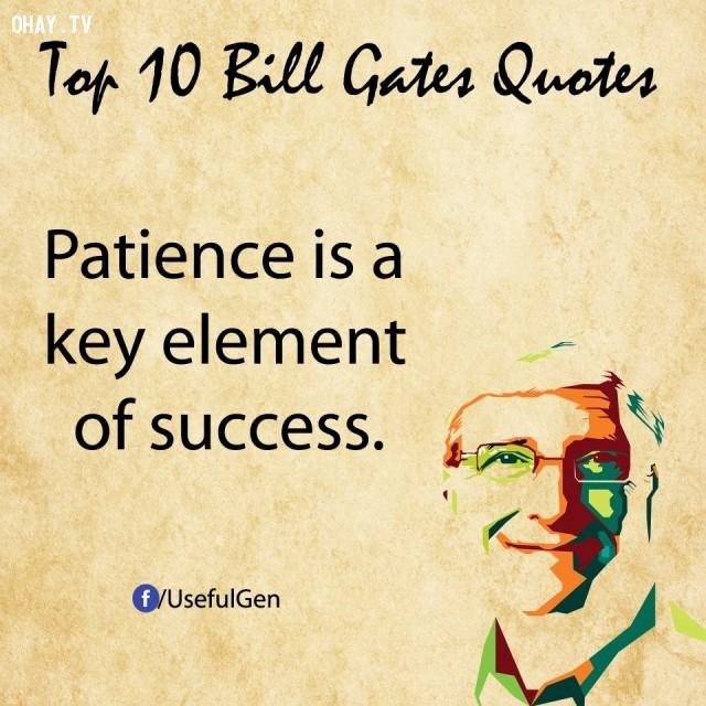 10. Kiên nhẫn là yếu tố then chốt của thành công.,câu nói bất hủ,tỷ phú Bill Gates,câu hói hay,suy ngẫm,bài học cuộc sống