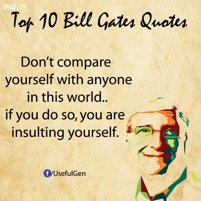 1. Đừng so sánh bản thân với bất cứ ai trên đời. Nếu làm vậy, bạn đang tự hạ thấp chính mình.,câu nói bất hủ,tỷ phú Bill Gates,câu hói hay,suy ngẫm,bài học cuộc sống