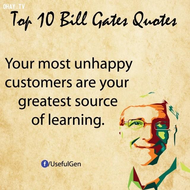 5. Những khách hàng khó tính nhất chính là nguồn học vĩ đại nhất của bạn.,câu nói bất hủ,tỷ phú Bill Gates,câu hói hay,suy ngẫm,bài học cuộc sống